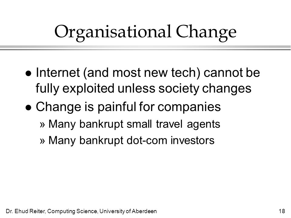 Dr. Ehud Reiter, Computing Science, University of Aberdeen18 Organisational Change l Internet (and most new tech) cannot be fully exploited unless soc
