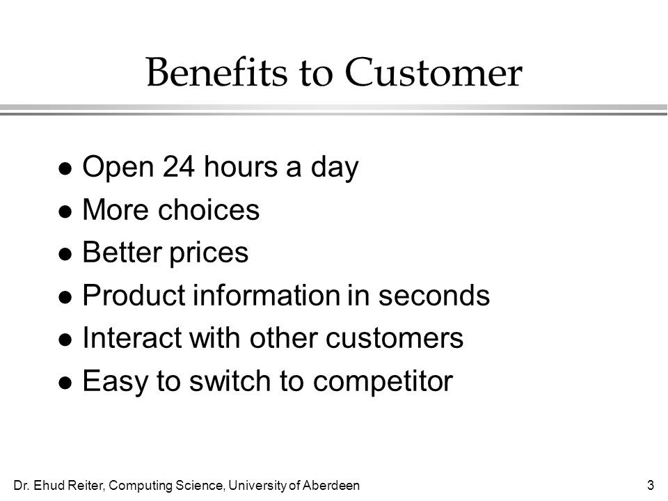 Dr. Ehud Reiter, Computing Science, University of Aberdeen3 Benefits to Customer l Open 24 hours a day l More choices l Better prices l Product inform