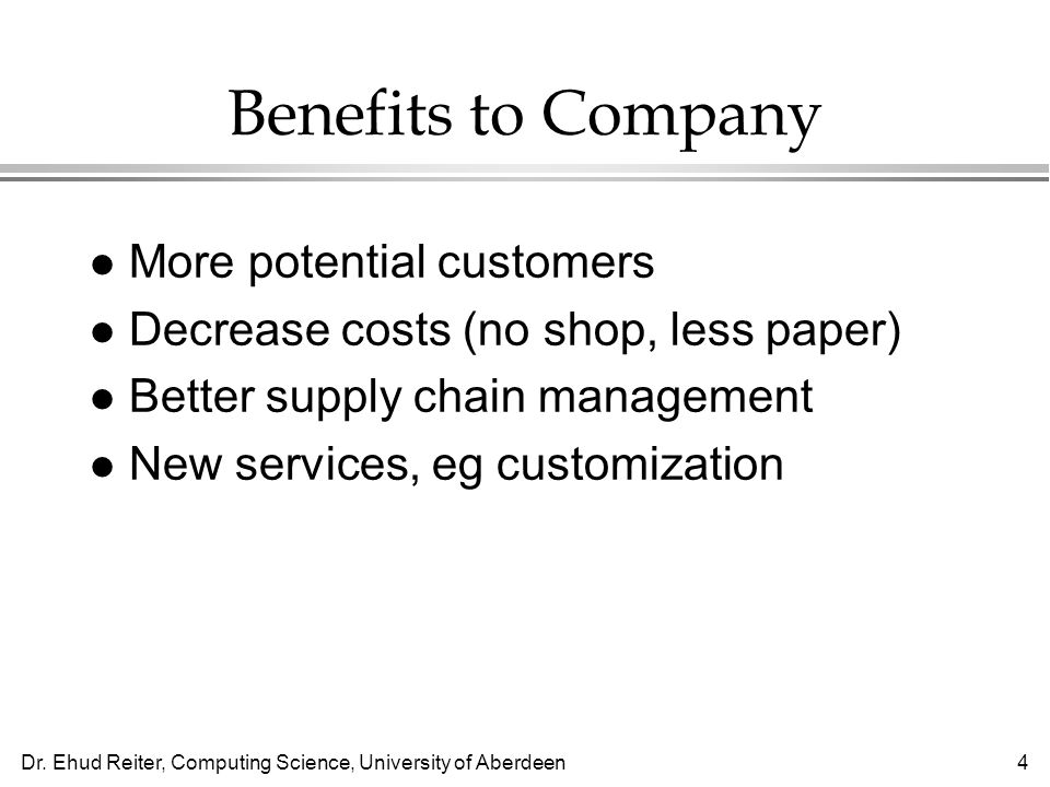 Dr. Ehud Reiter, Computing Science, University of Aberdeen4 Benefits to Company l More potential customers l Decrease costs (no shop, less paper) l Be