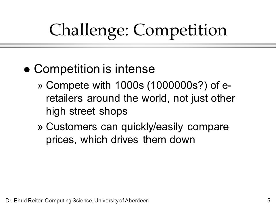 Dr. Ehud Reiter, Computing Science, University of Aberdeen5 Challenge: Competition l Competition is intense »Compete with 1000s (1000000s?) of e- reta