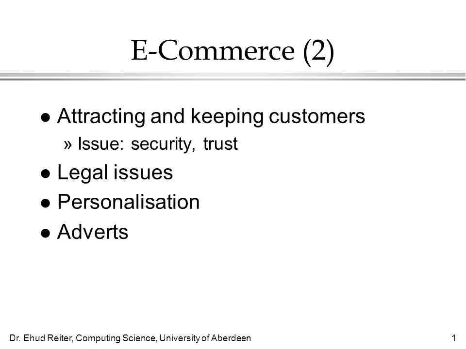 Dr. Ehud Reiter, Computing Science, University of Aberdeen1 E-Commerce (2) l Attracting and keeping customers »Issue: security, trust l Legal issues l