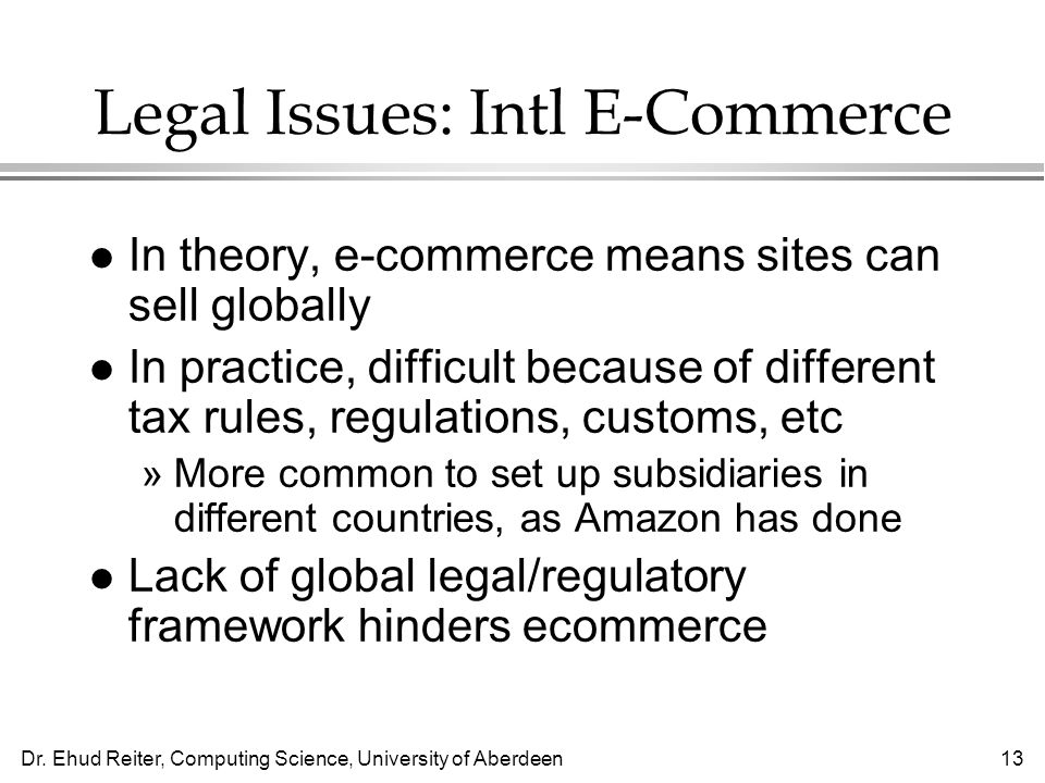 Dr. Ehud Reiter, Computing Science, University of Aberdeen13 Legal Issues: Intl E-Commerce l In theory, e-commerce means sites can sell globally l In