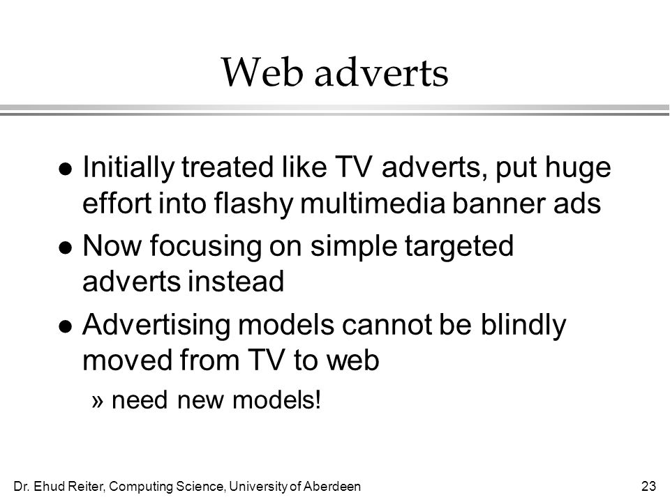 Dr. Ehud Reiter, Computing Science, University of Aberdeen23 Web adverts l Initially treated like TV adverts, put huge effort into flashy multimedia b
