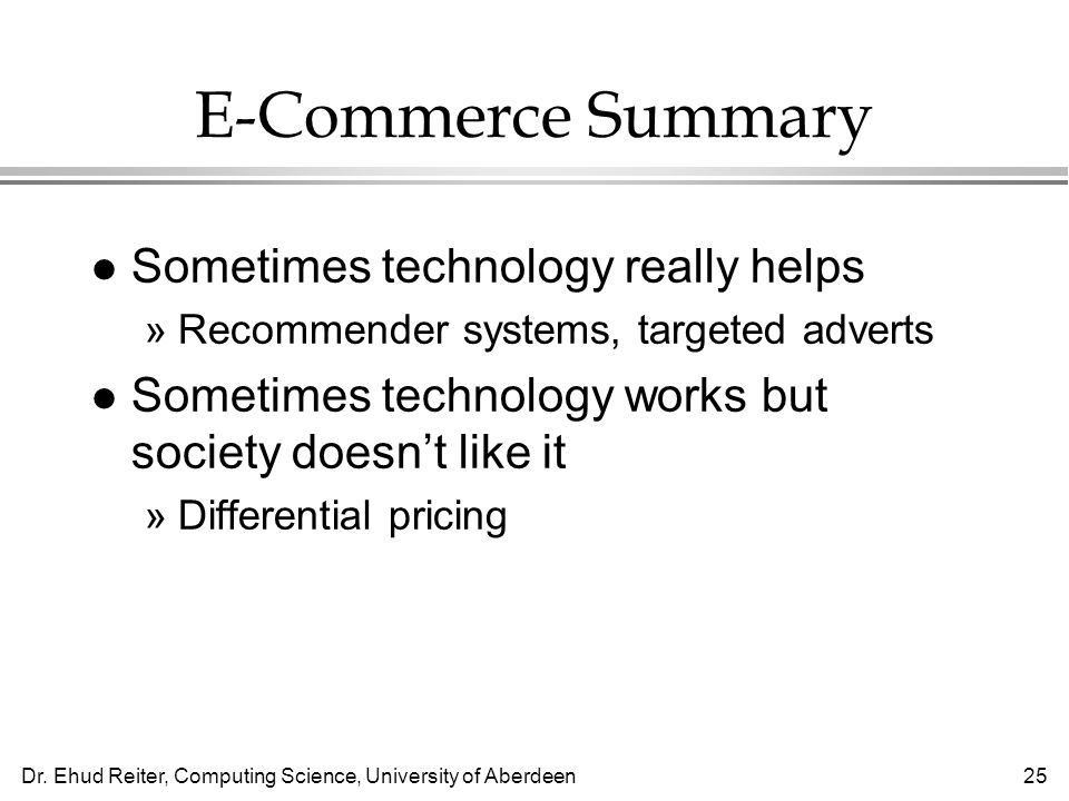 Dr. Ehud Reiter, Computing Science, University of Aberdeen25 E-Commerce Summary l Sometimes technology really helps »Recommender systems, targeted adv