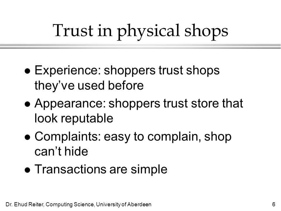 Dr. Ehud Reiter, Computing Science, University of Aberdeen6 Trust in physical shops l Experience: shoppers trust shops theyve used before l Appearance
