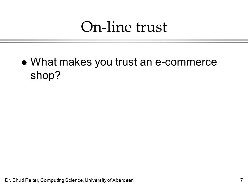 Dr. Ehud Reiter, Computing Science, University of Aberdeen7 On-line trust l What makes you trust an e-commerce shop?