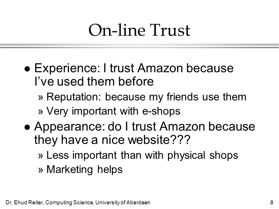 Dr. Ehud Reiter, Computing Science, University of Aberdeen8 On-line Trust l Experience: I trust Amazon because Ive used them before »Reputation: becau