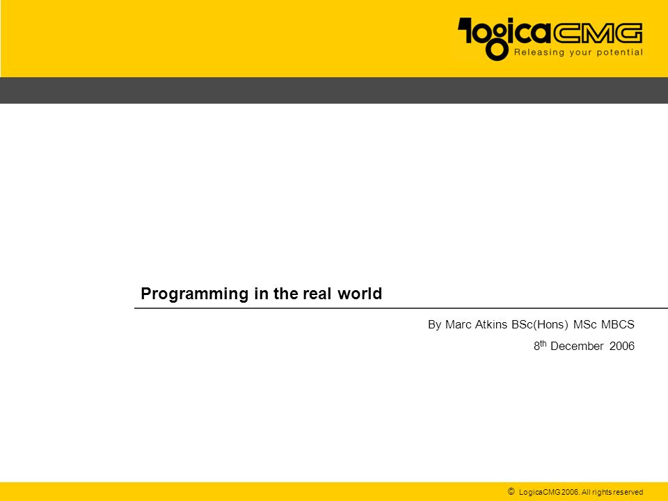 © LogicaCMG 2006. All rights reserved Programming in the real world By Marc Atkins BSc(Hons) MSc MBCS 8 th December 2006