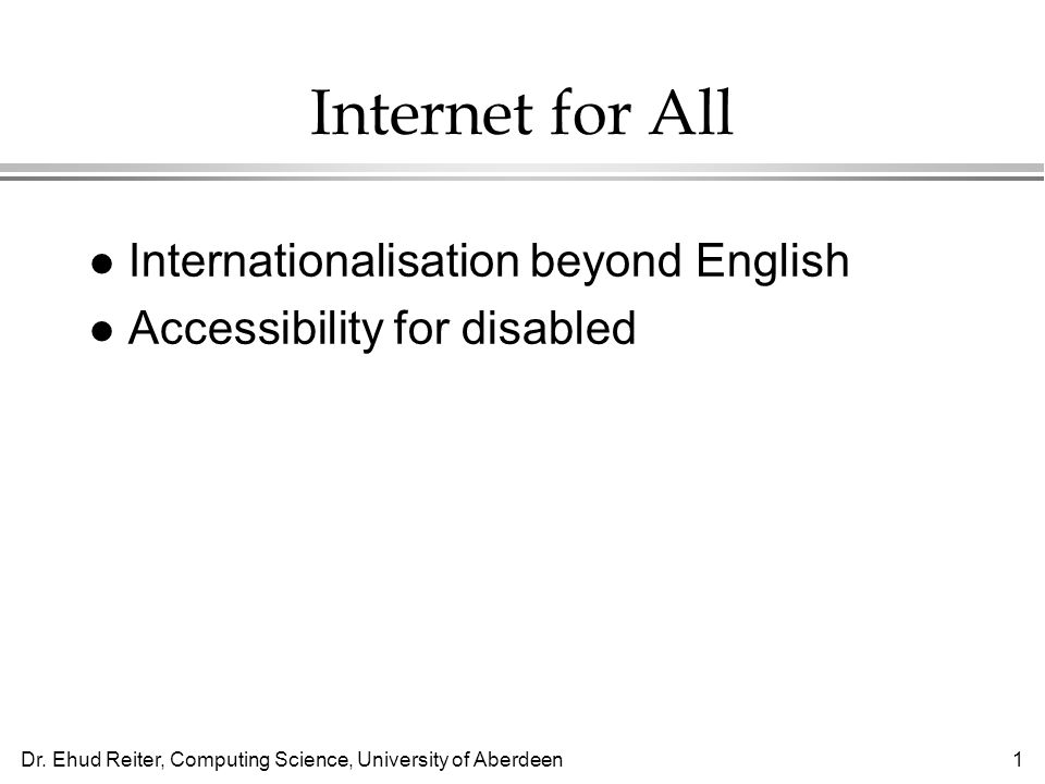 Dr. Ehud Reiter, Computing Science, University of Aberdeen1 Internet for All l Internationalisation beyond English l Accessibility for disabled