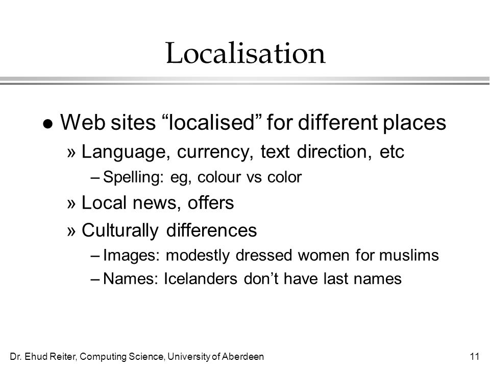 Dr. Ehud Reiter, Computing Science, University of Aberdeen11 Localisation l Web sites localised for different places »Language, currency, text directi