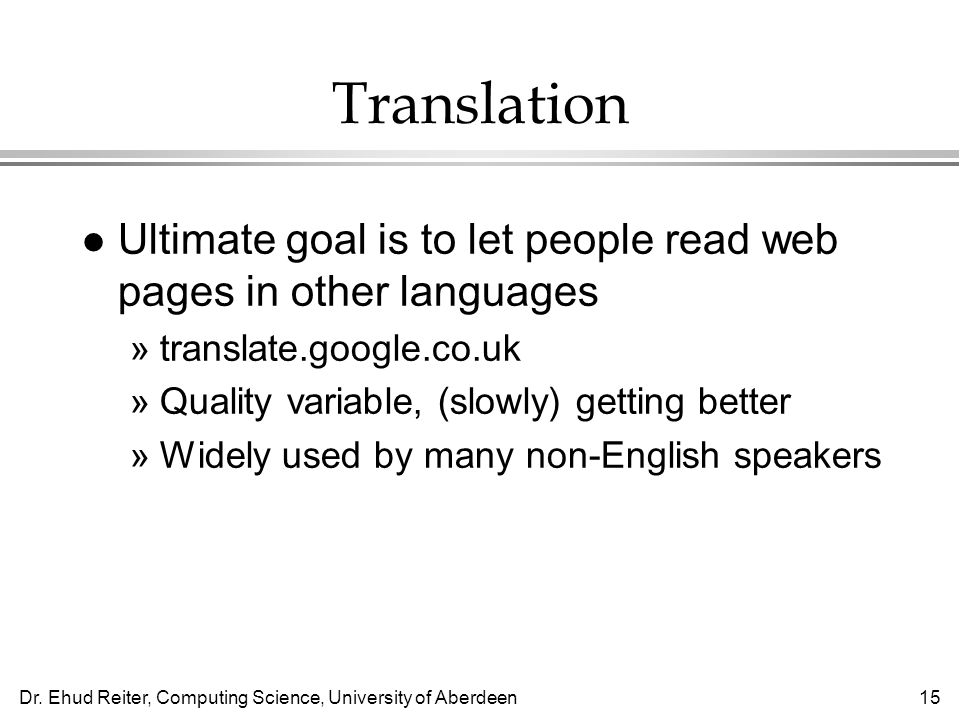 Dr. Ehud Reiter, Computing Science, University of Aberdeen15 Translation l Ultimate goal is to let people read web pages in other languages »translate