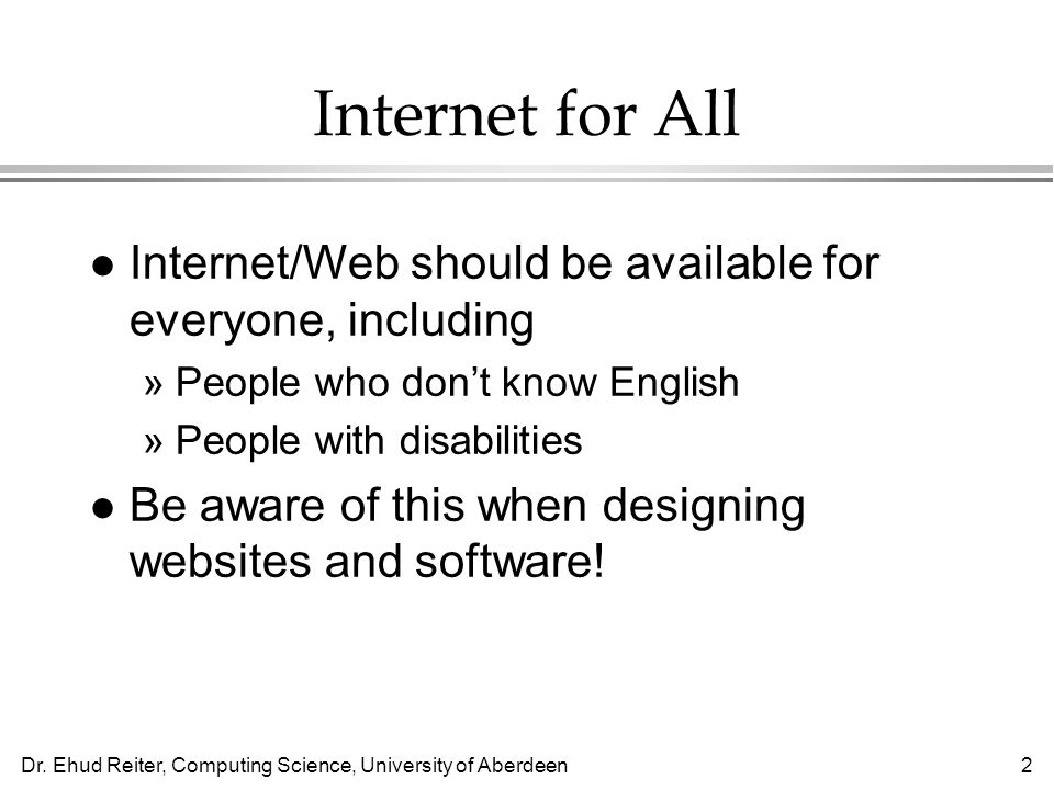 Dr. Ehud Reiter, Computing Science, University of Aberdeen2 Internet for All l Internet/Web should be available for everyone, including »People who do