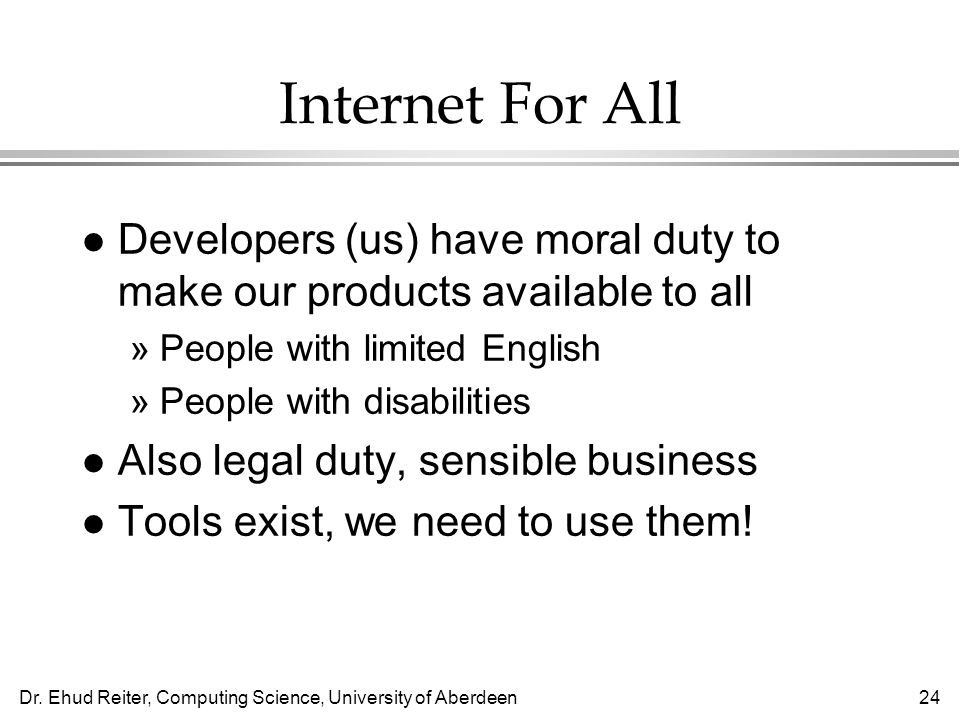 Dr. Ehud Reiter, Computing Science, University of Aberdeen24 Internet For All l Developers (us) have moral duty to make our products available to all