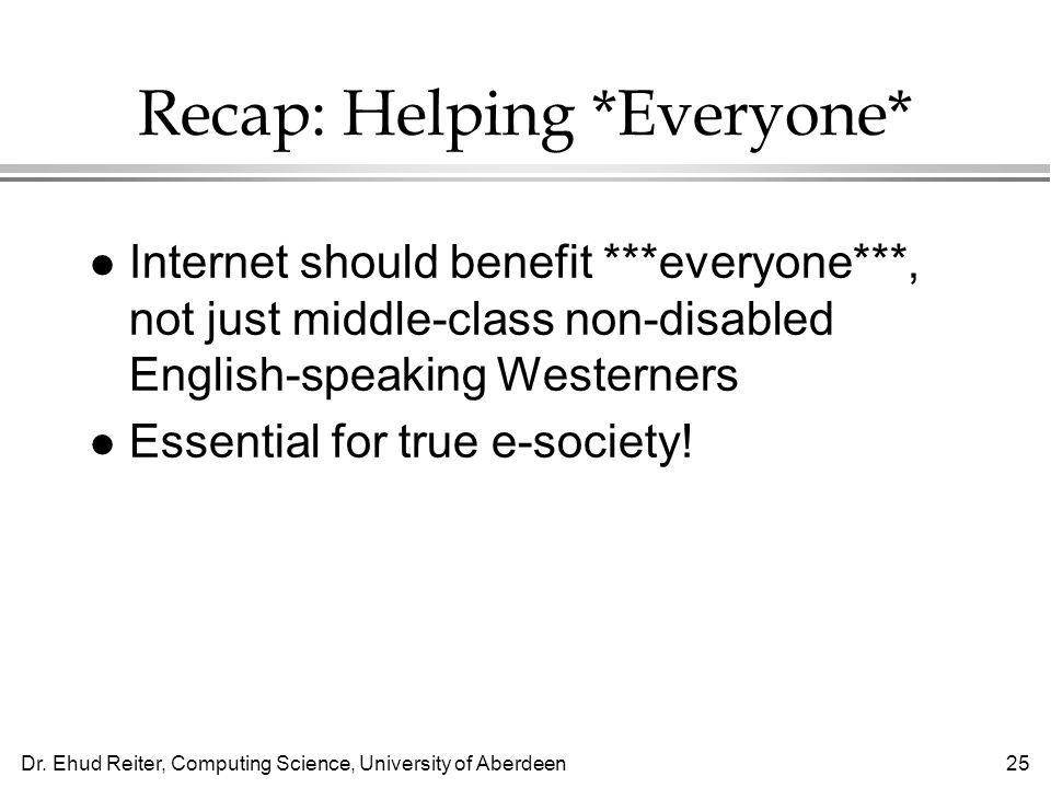 Dr. Ehud Reiter, Computing Science, University of Aberdeen25 Recap: Helping *Everyone* l Internet should benefit ***everyone***, not just middle-class