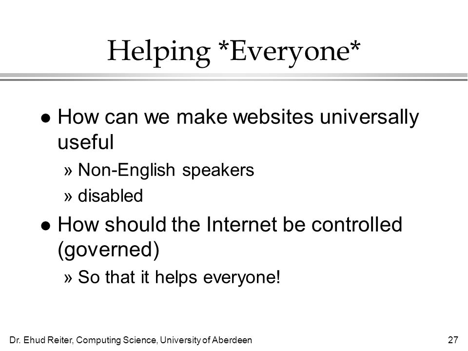 Dr. Ehud Reiter, Computing Science, University of Aberdeen27 Helping *Everyone* l How can we make websites universally useful »Non-English speakers »d