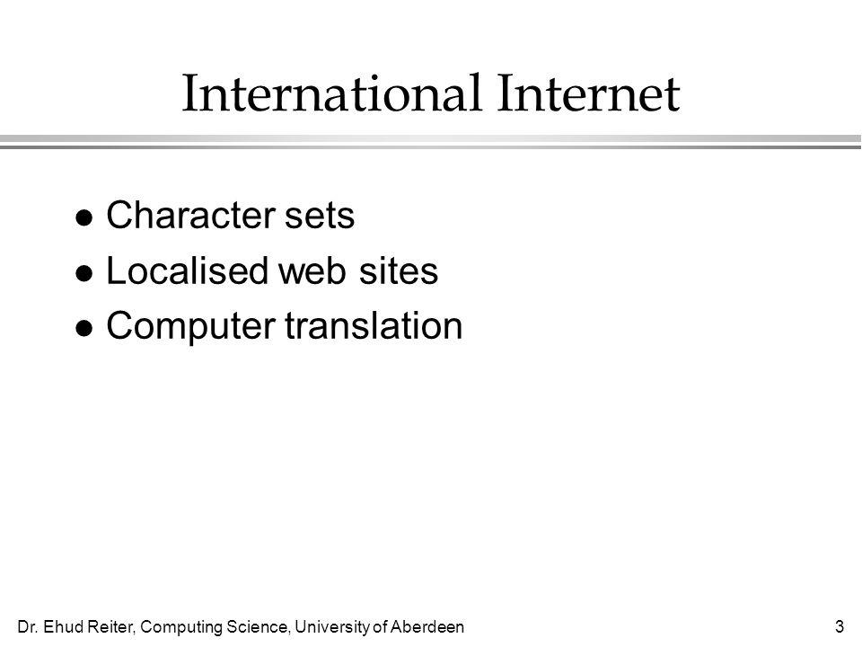Dr. Ehud Reiter, Computing Science, University of Aberdeen3 International Internet l Character sets l Localised web sites l Computer translation
