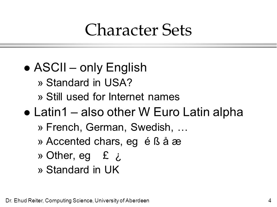 Dr. Ehud Reiter, Computing Science, University of Aberdeen4 Character Sets l ASCII – only English »Standard in USA? »Still used for Internet names l L