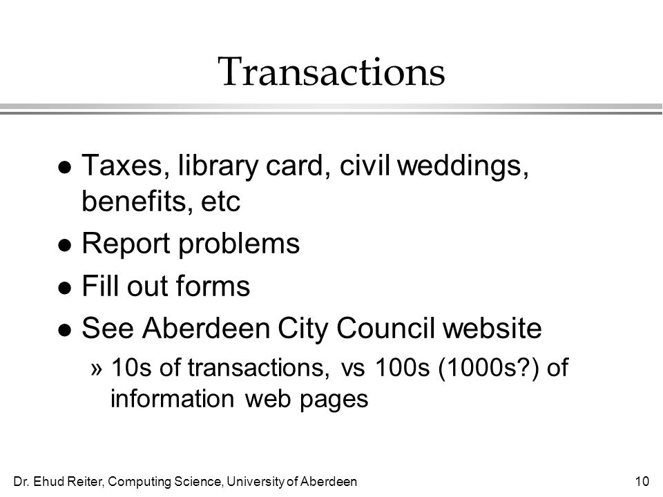 Dr. Ehud Reiter, Computing Science, University of Aberdeen10 Transactions l Taxes, library card, civil weddings, benefits, etc l Report problems l Fil