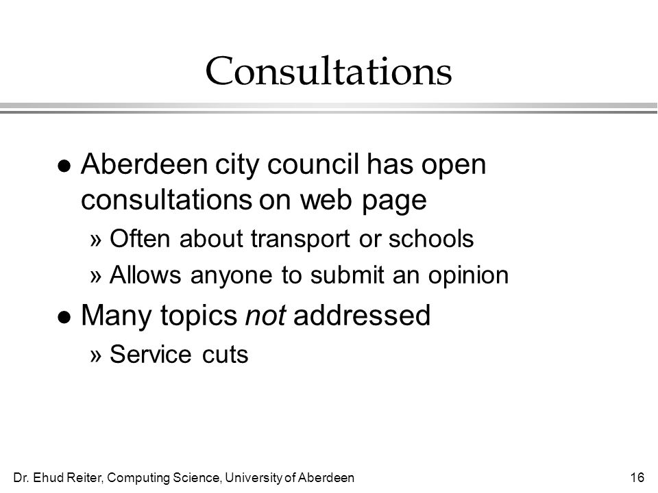 Dr. Ehud Reiter, Computing Science, University of Aberdeen16 Consultations l Aberdeen city council has open consultations on web page »Often about tra