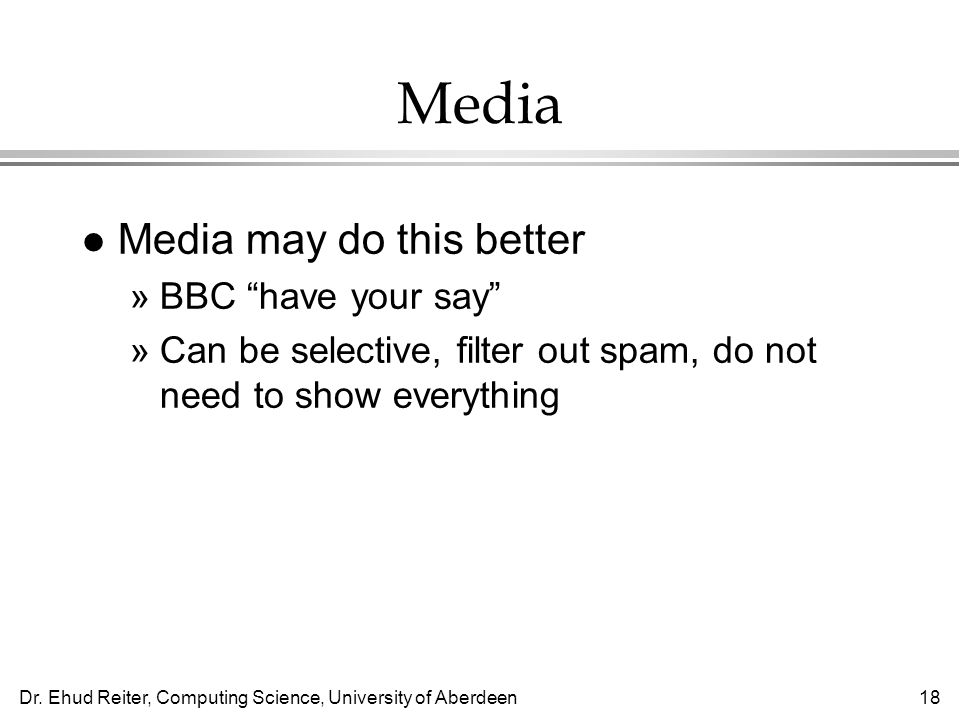 Dr. Ehud Reiter, Computing Science, University of Aberdeen18 Media l Media may do this better »BBC have your say »Can be selective, filter out spam, d
