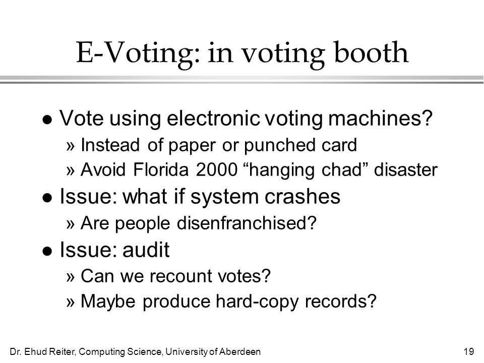Dr. Ehud Reiter, Computing Science, University of Aberdeen19 E-Voting: in voting booth l Vote using electronic voting machines? »Instead of paper or p