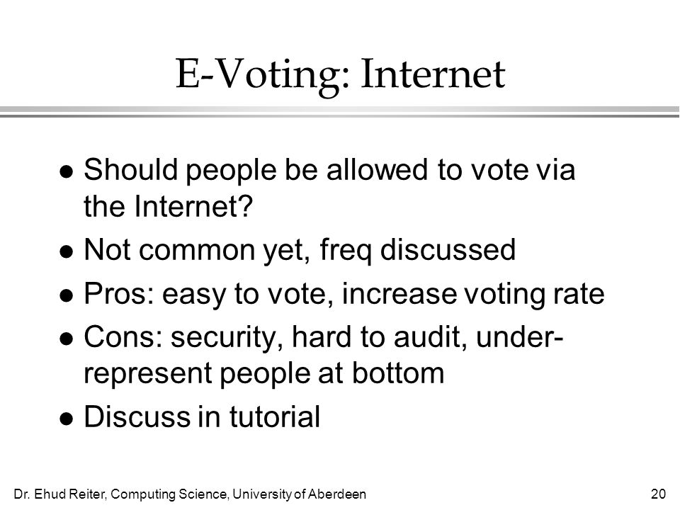 Dr. Ehud Reiter, Computing Science, University of Aberdeen20 E-Voting: Internet l Should people be allowed to vote via the Internet? l Not common yet,
