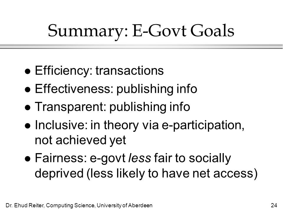 Dr. Ehud Reiter, Computing Science, University of Aberdeen24 Summary: E-Govt Goals l Efficiency: transactions l Effectiveness: publishing info l Trans
