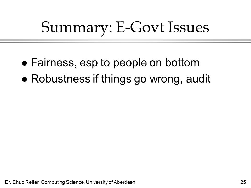 Dr. Ehud Reiter, Computing Science, University of Aberdeen25 Summary: E-Govt Issues l Fairness, esp to people on bottom l Robustness if things go wron