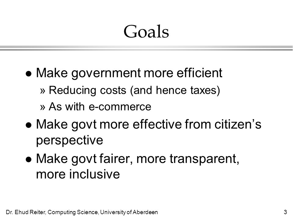 Dr. Ehud Reiter, Computing Science, University of Aberdeen3 Goals l Make government more efficient »Reducing costs (and hence taxes) »As with e-commer