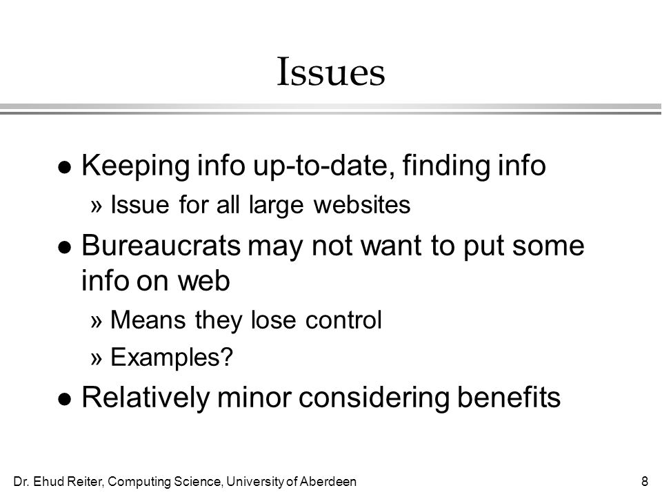 Dr. Ehud Reiter, Computing Science, University of Aberdeen8 Issues l Keeping info up-to-date, finding info »Issue for all large websites l Bureaucrats