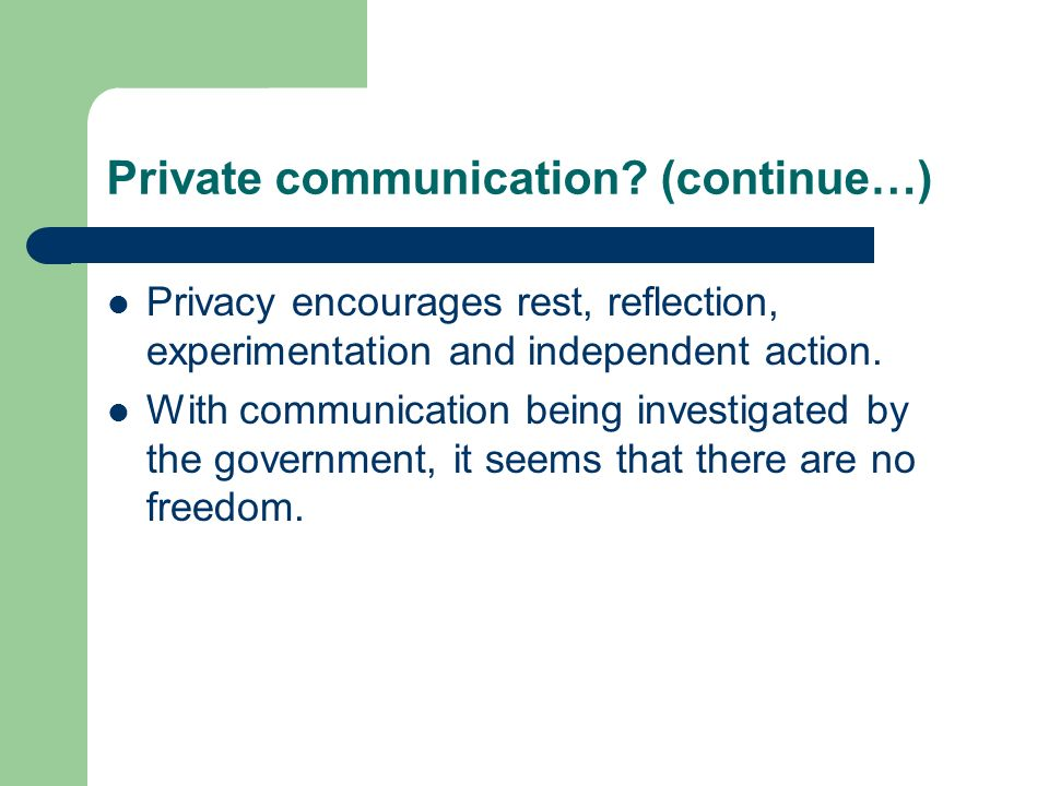 Private communication? (continue…) Privacy encourages rest, reflection, experimentation and independent action. With communication being investigated