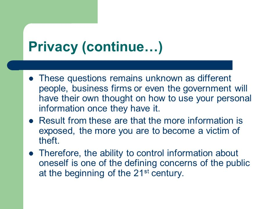 Privacy (continue…) These questions remains unknown as different people, business firms or even the government will have their own thought on how to u