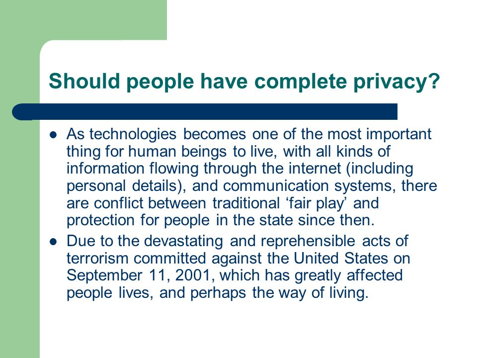 Should people have complete privacy? As technologies becomes one of the most important thing for human beings to live, with all kinds of information f