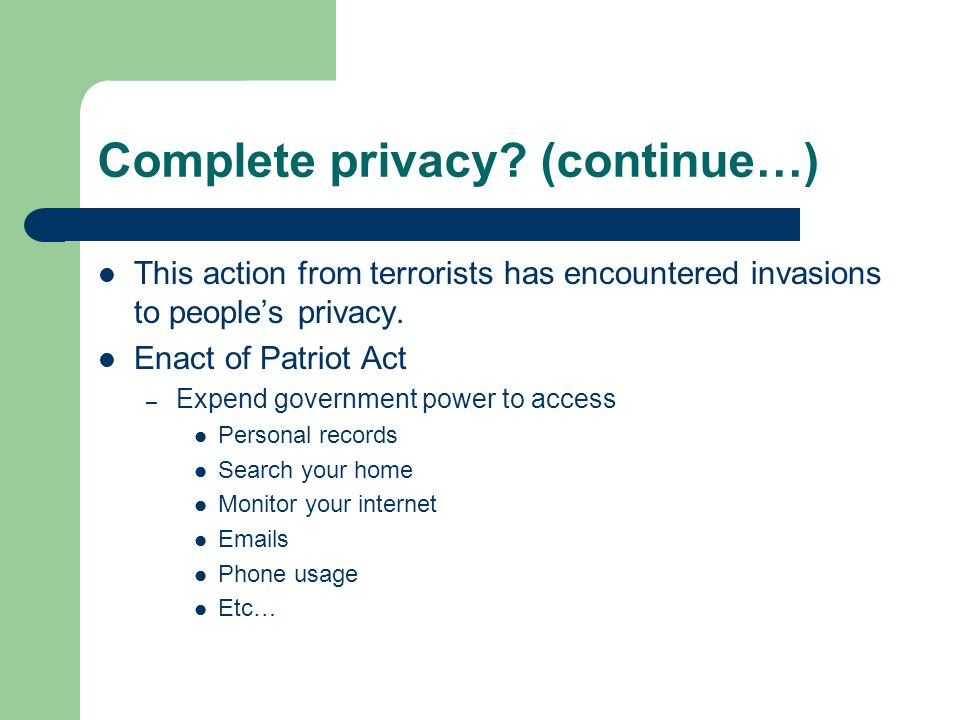 Complete privacy? (continue…) This action from terrorists has encountered invasions to peoples privacy. Enact of Patriot Act – Expend government power