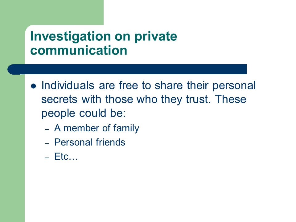 Investigation on private communication Individuals are free to share their personal secrets with those who they trust. These people could be: – A memb