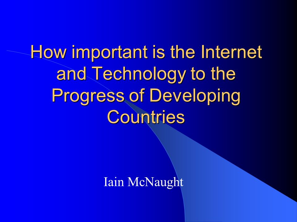 How important is the Internet and Technology to the Progress of Developing Countries Iain McNaught