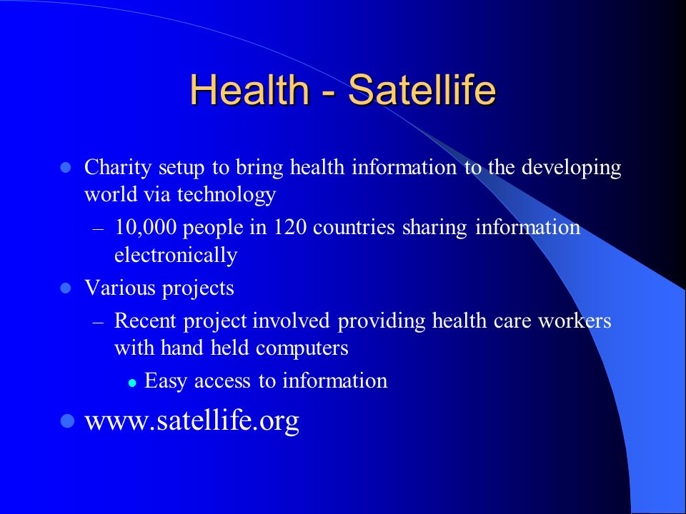 Health - Satellife Charity setup to bring health information to the developing world via technology – 10,000 people in 120 countries sharing information electronically Various projects – Recent project involved providing health care workers with hand held computers Easy access to information