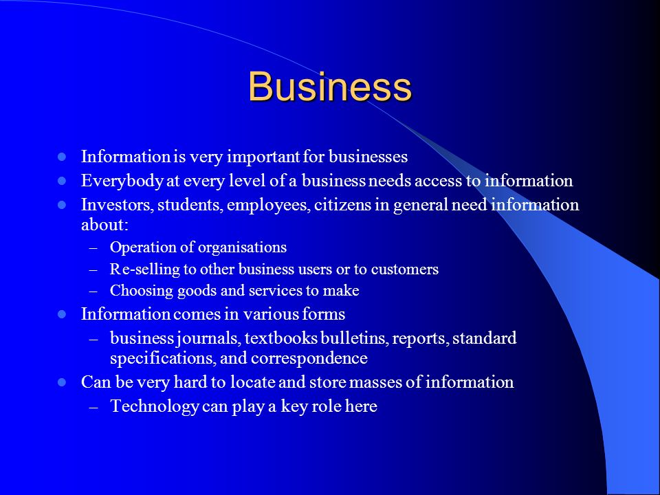 Business Information is very important for businesses Everybody at every level of a business needs access to information Investors, students, employees, citizens in general need information about: – Operation of organisations – Re-selling to other business users or to customers – Choosing goods and services to make Information comes in various forms – business journals, textbooks bulletins, reports, standard specifications, and correspondence Can be very hard to locate and store masses of information – Technology can play a key role here