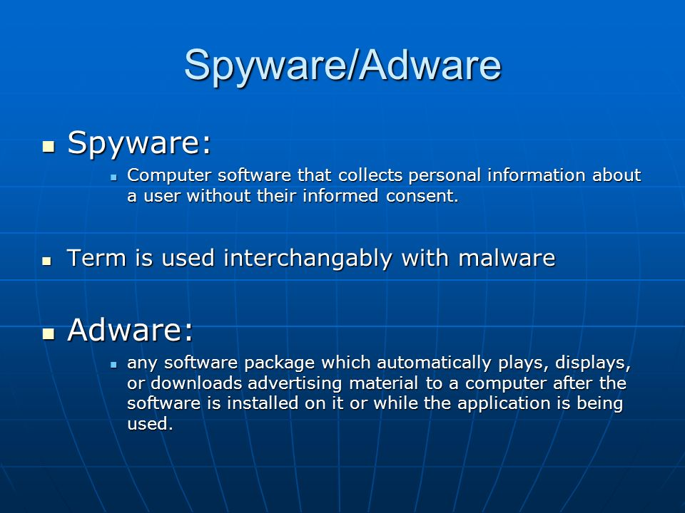 Spyware/Adware Spyware: Spyware: Computer software that collects personal information about a user without their informed consent.