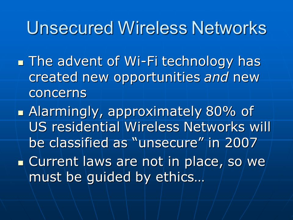 Unsecured Wireless Networks The advent of Wi-Fi technology has created new opportunities and new concerns The advent of Wi-Fi technology has created new opportunities and new concerns Alarmingly, approximately 80% of US residential Wireless Networks will be classified as unsecure in 2007 Alarmingly, approximately 80% of US residential Wireless Networks will be classified as unsecure in 2007 Current laws are not in place, so we must be guided by ethics… Current laws are not in place, so we must be guided by ethics…