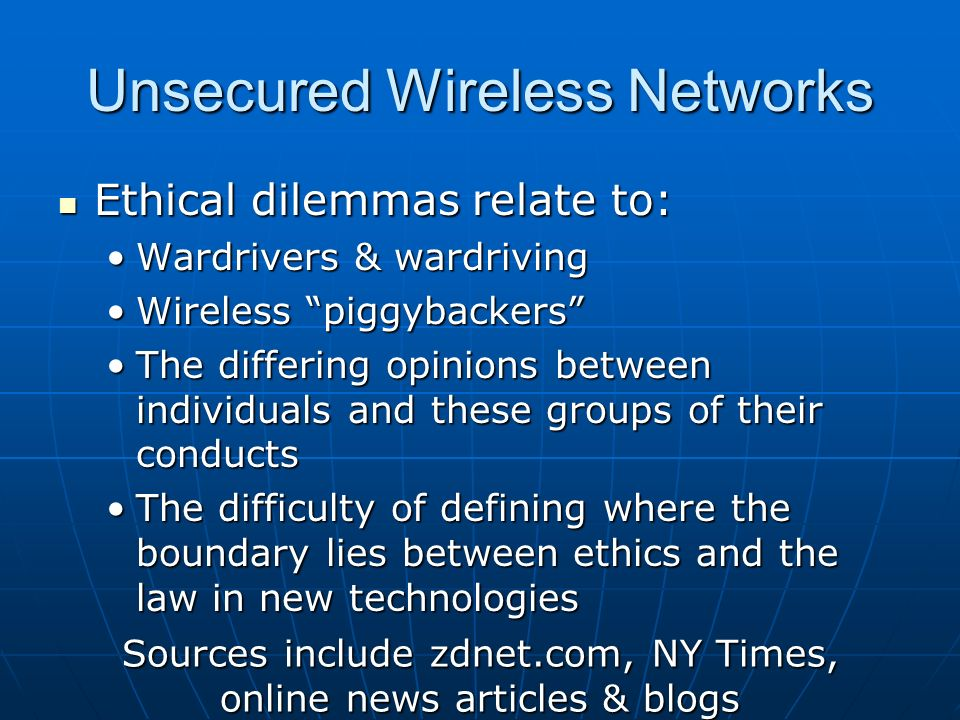 Unsecured Wireless Networks Ethical dilemmas relate to: Ethical dilemmas relate to: Wardrivers & wardrivingWardrivers & wardriving Wireless piggybackersWireless piggybackers The differing opinions between individuals and these groups of their conductsThe differing opinions between individuals and these groups of their conducts The difficulty of defining where the boundary lies between ethics and the law in new technologiesThe difficulty of defining where the boundary lies between ethics and the law in new technologies Sources include zdnet.com, NY Times, online news articles & blogs