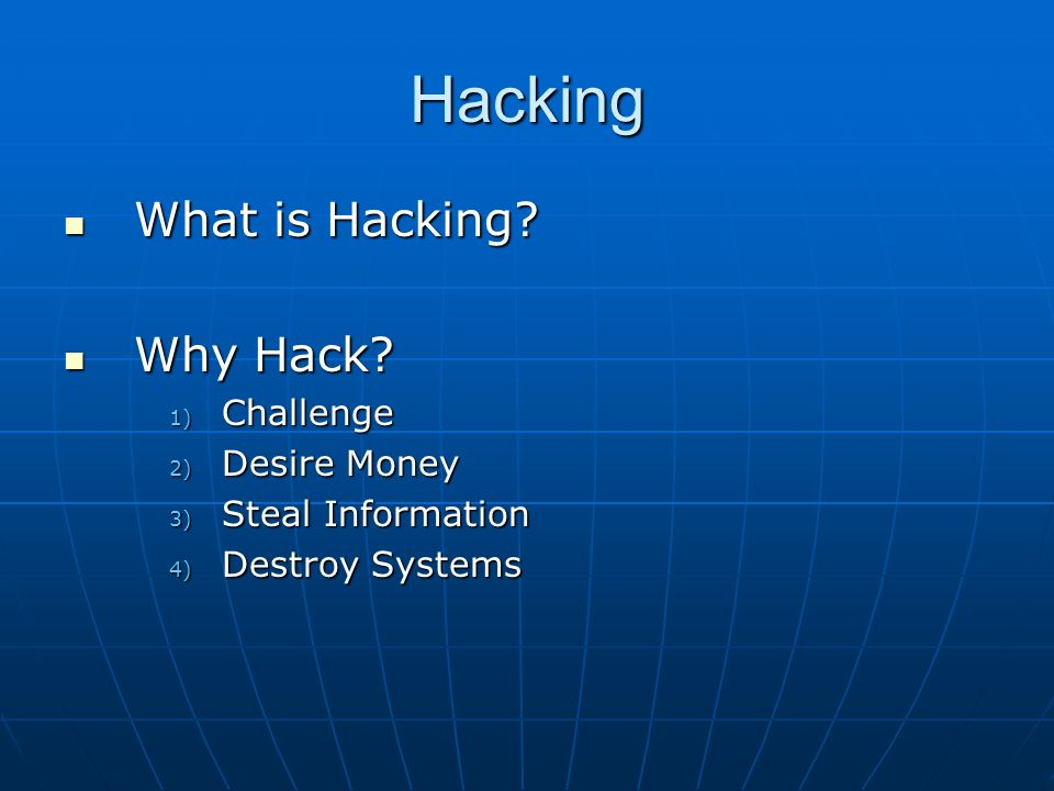 Hacking What is Hacking? What is Hacking? Why Hack? Why Hack? 1) Challenge 2) Desire Money 3) Steal Information 4) Destroy Systems
