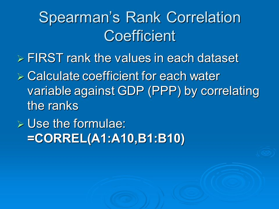 Spearmans Rank Correlation Coefficient FIRST rank the values in each dataset FIRST rank the values in each dataset Calculate coefficient for each water variable against GDP (PPP) by correlating the ranks Calculate coefficient for each water variable against GDP (PPP) by correlating the ranks Use the formulae: =CORREL(A1:A10,B1:B10) Use the formulae: =CORREL(A1:A10,B1:B10)