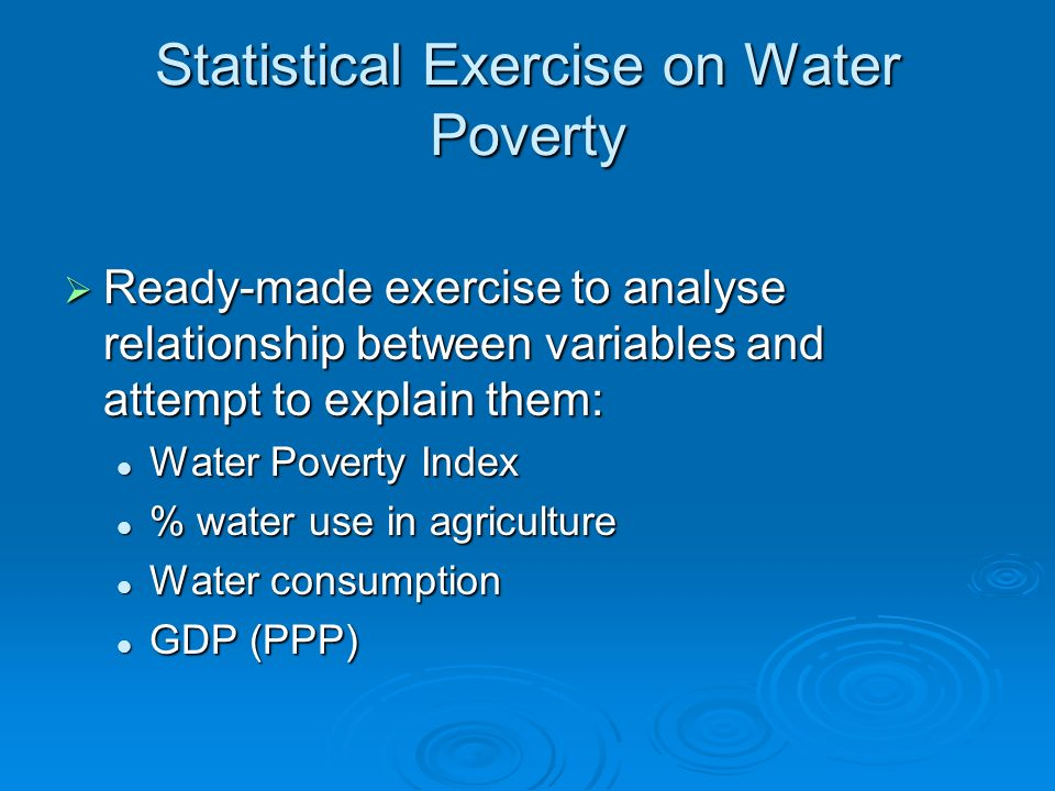Statistical Exercise on Water Poverty Ready-made exercise to analyse relationship between variables and attempt to explain them: Ready-made exercise to analyse relationship between variables and attempt to explain them: Water Poverty Index Water Poverty Index % water use in agriculture % water use in agriculture Water consumption Water consumption GDP (PPP) GDP (PPP)