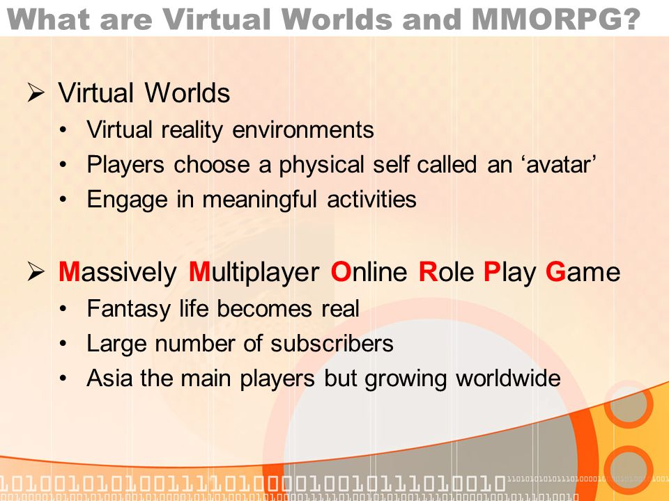 What are Virtual Worlds and MMORPG? Massively Multiplayer Online Role Play Game Fantasy life becomes real Large number of subscribers Asia the main pl