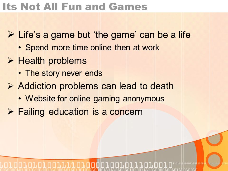 Its Not All Fun and Games Lifes a game but the game can be a life Spend more time online then at work Health problems The story never ends Addiction problems can lead to death Website for online gaming anonymous Failing education is a concern