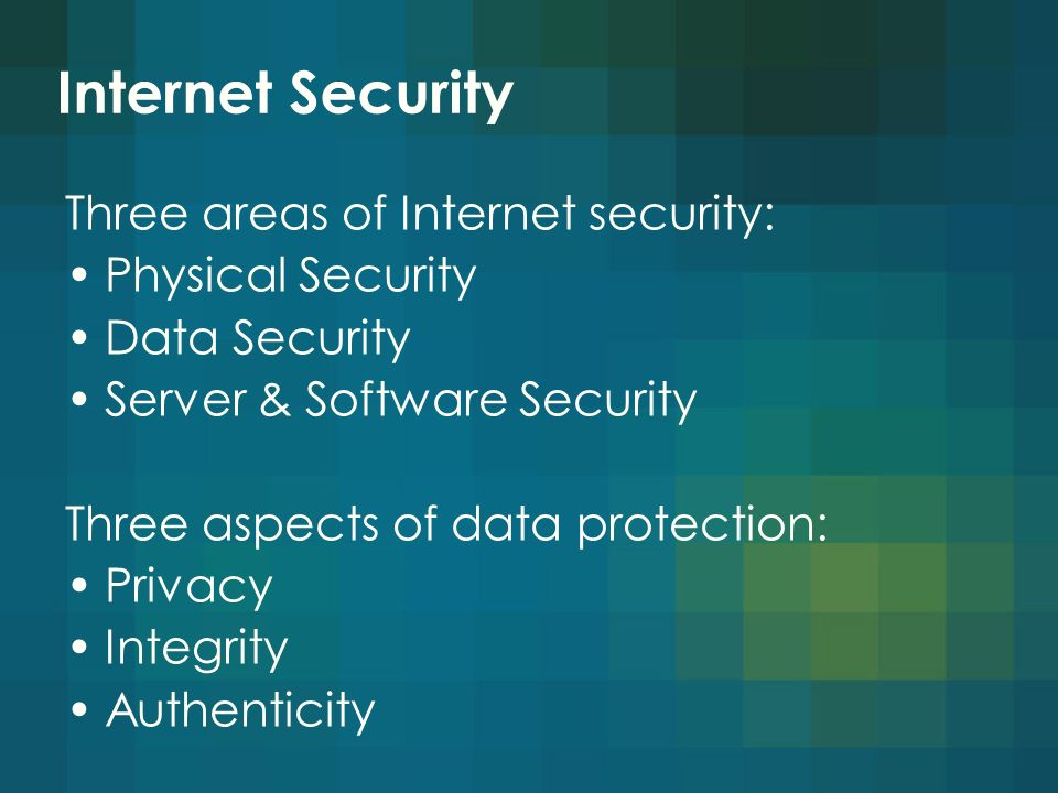 Internet Security Three areas of Internet security: Physical Security Data Security Server & Software Security Three aspects of data protection: Privacy Integrity Authenticity