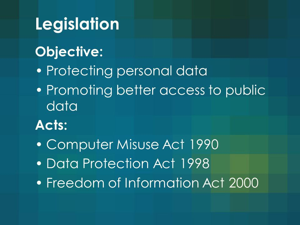 Legislation Objective: Protecting personal data Promoting better access to public data Acts: Computer Misuse Act 1990 Data Protection Act 1998 Freedom of Information Act 2000