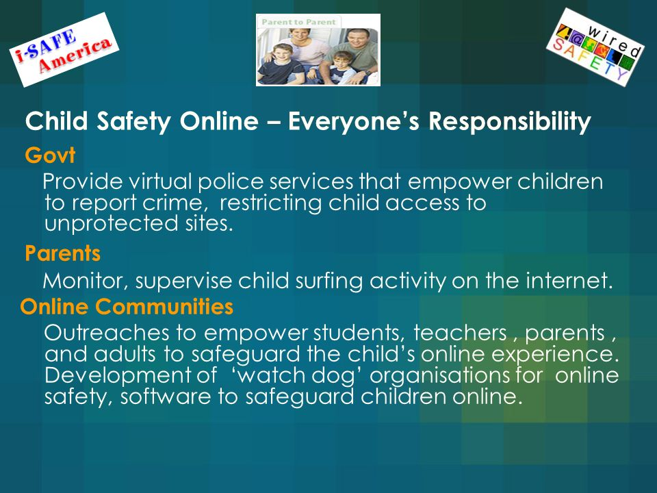 Child Safety Online – Everyones Responsibility Govt Provide virtual police services that empower children to report crime, restricting child access to unprotected sites.