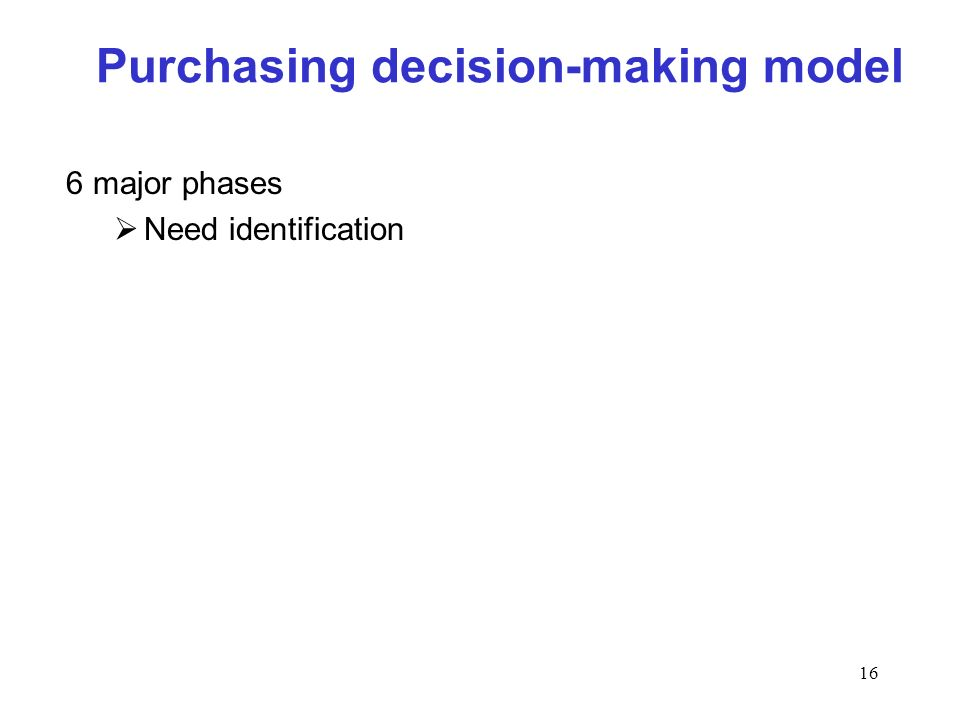 16 Purchasing decision-making model 6 major phases Need identification